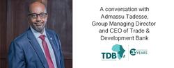 In conversation with Admassu Tadesse, Group Managing Director & CEO, TDB Bank